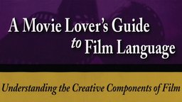 Movie Lovers Guide to Film Language: Classic Scenes From Timeless Films - Understanding The Creative Components Of Film