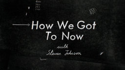 How We Got to Now - with Steven Johnson