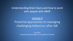 Lecture 5: Proactive Approaches to Managing Challenging Behaviour after ABI